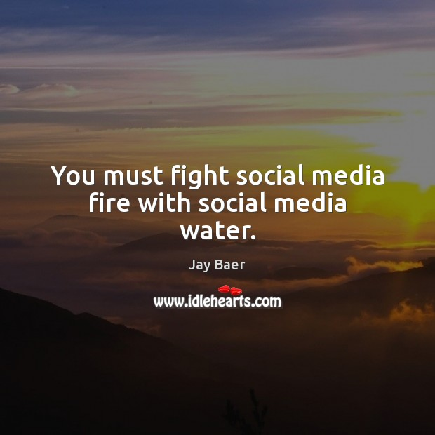 You must fight social media fire with social media water. Social Media Quotes Image