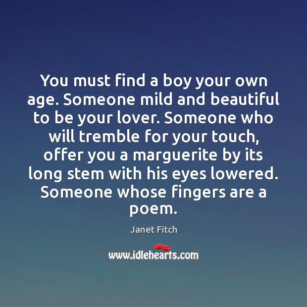 You must find a boy your own age. Someone mild and beautiful Janet Fitch Picture Quote