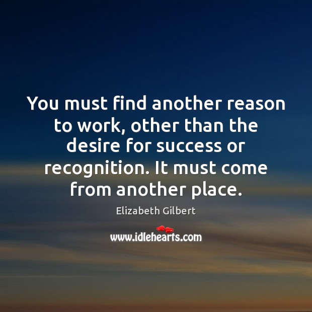 You must find another reason to work, other than the desire for Elizabeth Gilbert Picture Quote
