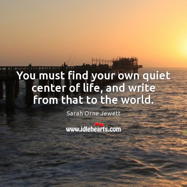 You must find your own quiet center of life, and write from that to the world. Image