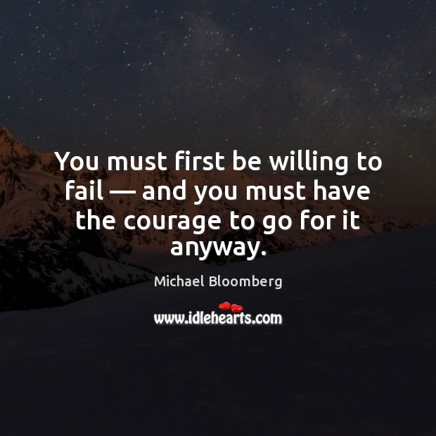 You must first be willing to fail — and you must have the courage to go for it anyway. Michael Bloomberg Picture Quote