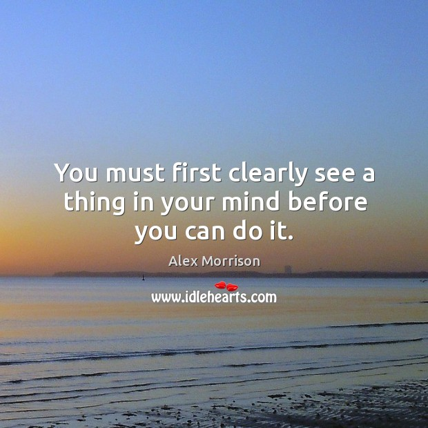 You must first clearly see a thing in your mind before you can do it. Image