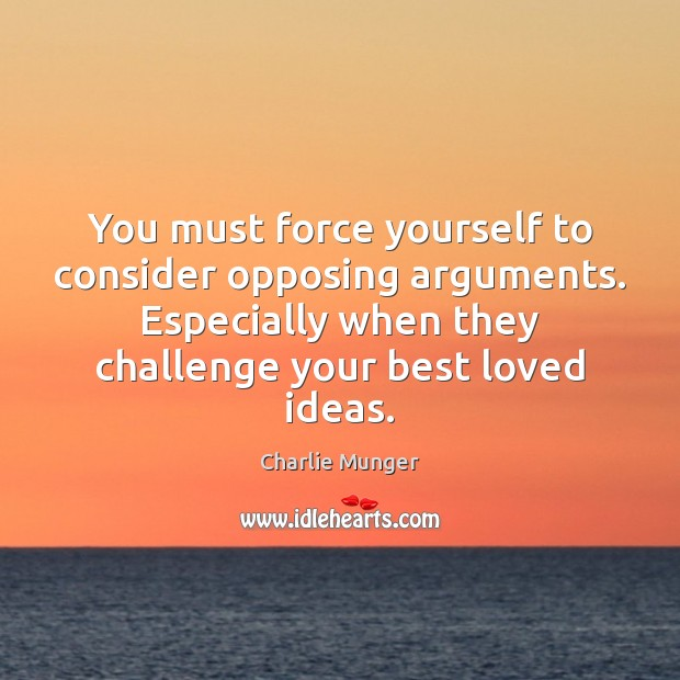 You must force yourself to consider opposing arguments. Especially when they challenge Charlie Munger Picture Quote