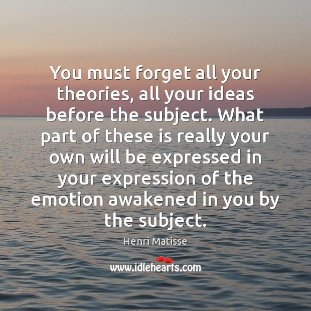 You must forget all your theories, all your ideas before the subject. Henri Matisse Picture Quote