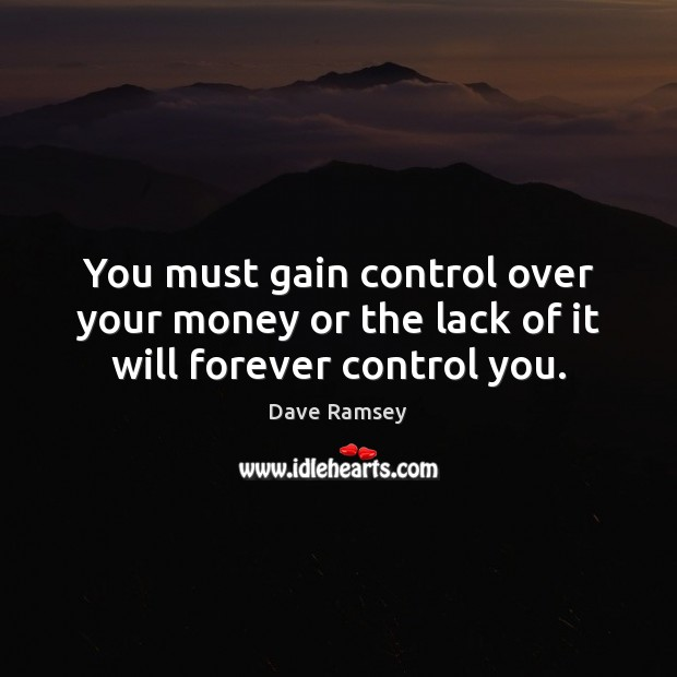 You must gain control over your money or the lack of it will forever control you. Dave Ramsey Picture Quote