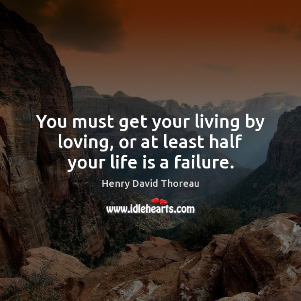 You must get your living by loving, or at least half your life is a failure. Image