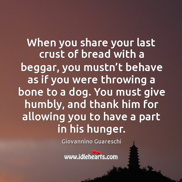 You must give humbly, and thank him for allowing you to have a part in his hunger. Image