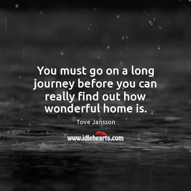 You must go on a long journey before you can really find out how wonderful home is. Journey Quotes Image