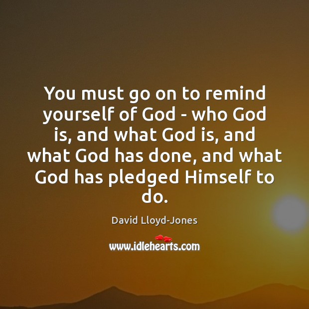 You must go on to remind yourself of God – who God David Lloyd-Jones Picture Quote