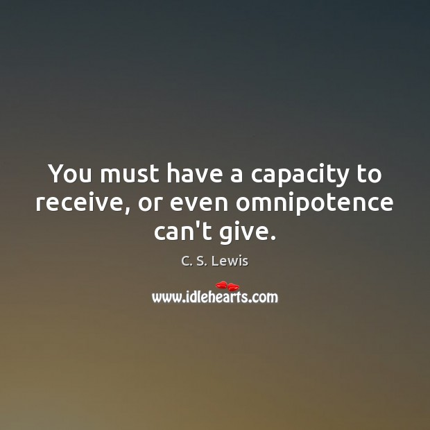 You must have a capacity to receive, or even omnipotence can't give. Image