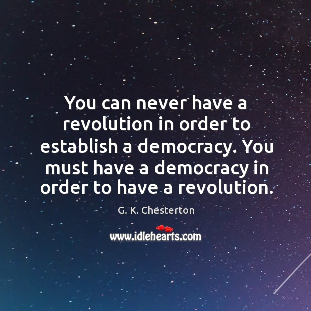 You must have a democracy in order to have a revolution. G. K. Chesterton Picture Quote