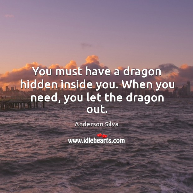 Image, You must have a dragon hidden inside you. When you need, you let the dragon out.