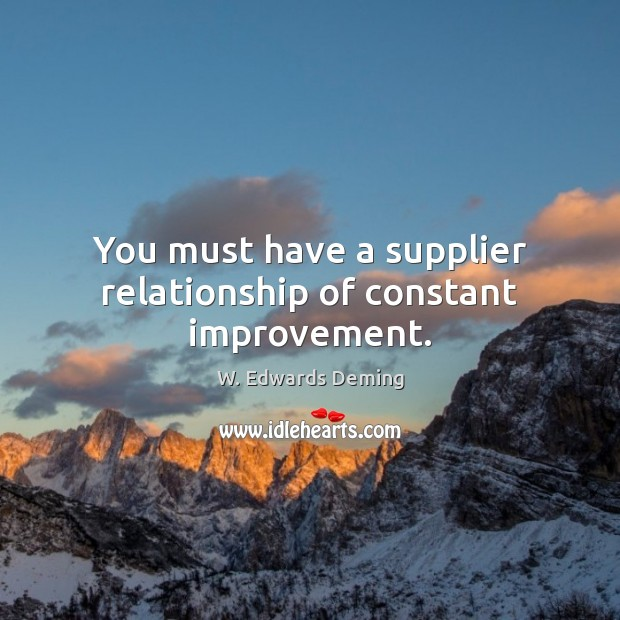 You must have a supplier relationship of constant improvement. W. Edwards Deming Picture Quote
