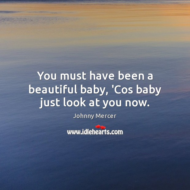You must have been a beautiful baby, 'Cos baby just look at you now. Image