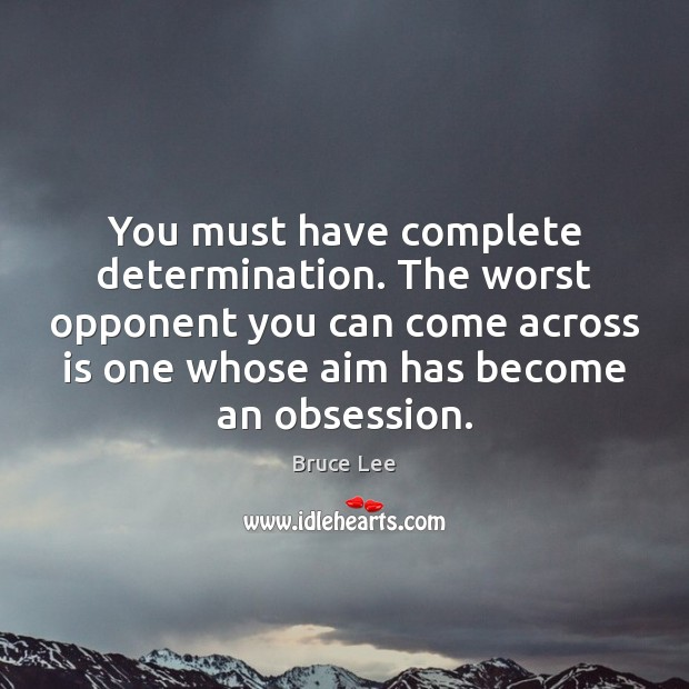You must have complete determination. The worst opponent you can come across Bruce Lee Picture Quote