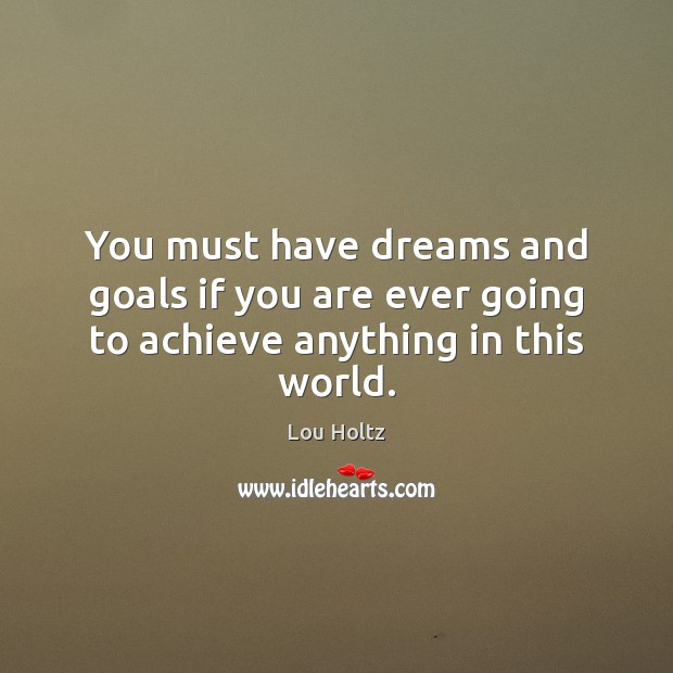 You must have dreams and goals if you are ever going to achieve anything in this world. Lou Holtz Picture Quote