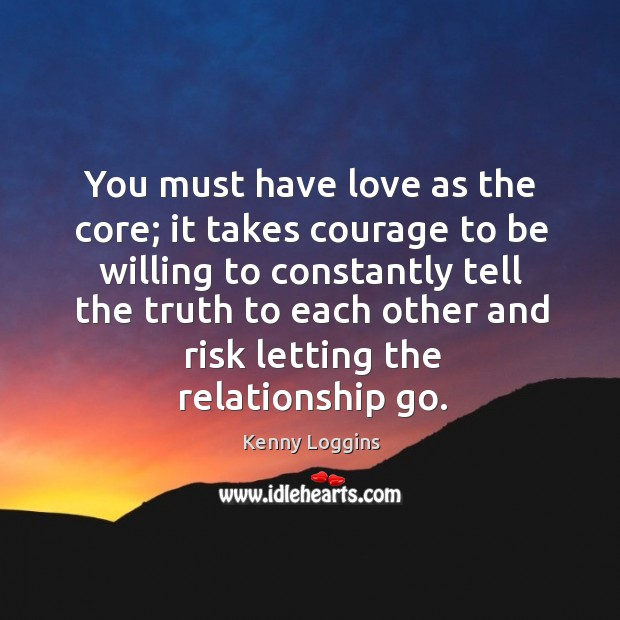 You must have love as the core; it takes courage to be willing to constantly tell the truth Image