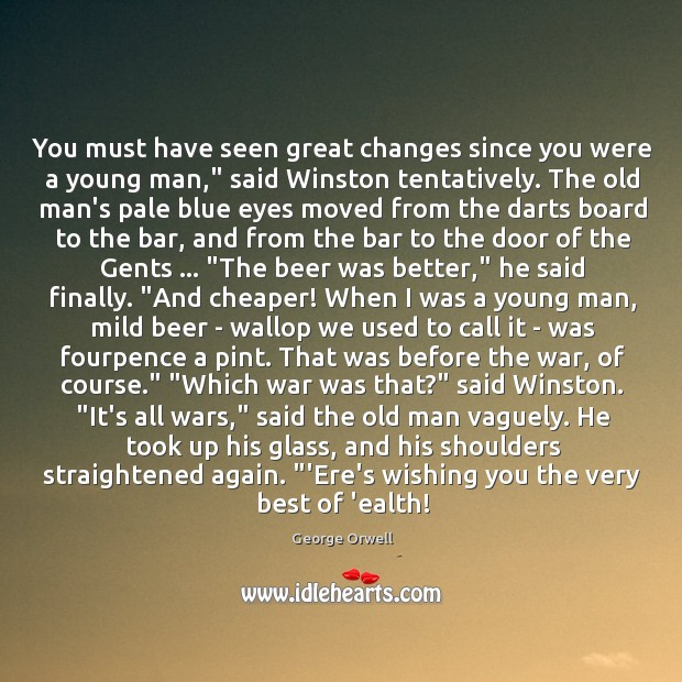 """Image, You must have seen great changes since you were a young man,"""""""