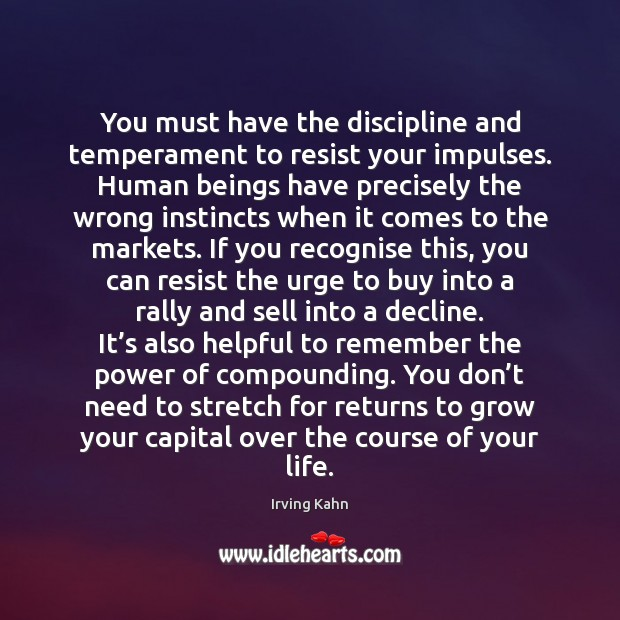You must have the discipline and temperament to resist your impulses. Human Image