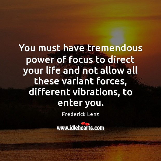 You must have tremendous power of focus to direct your life and Image