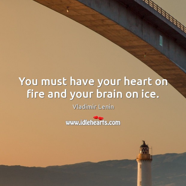 You must have your heart on fire and your brain on ice. Vladimir Lenin Picture Quote
