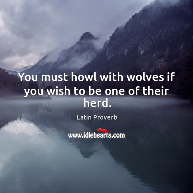 You must howl with wolves if you wish to be one of their herd. Image