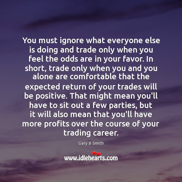You must ignore what everyone else is doing and trade only when Positive Quotes Image