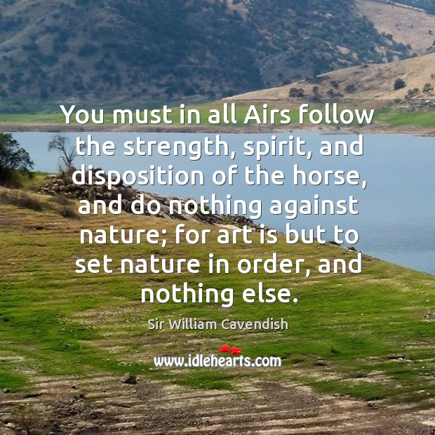 You must in all airs follow the strength, spirit, and disposition of the horse, and do nothing Image