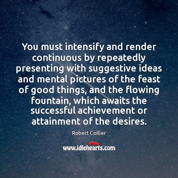 You must intensify and render continuous by repeatedly presenting with suggestive ideas Robert Collier Picture Quote