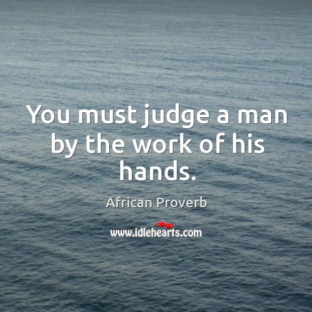 Image, You must judge a man by the work of his hands.