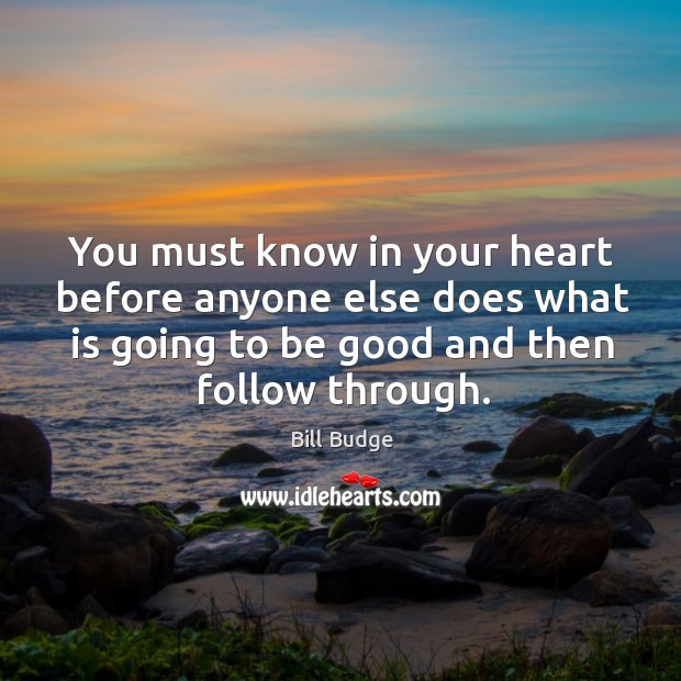 You must know in your heart before anyone else does what is going to be good and then follow through. Image