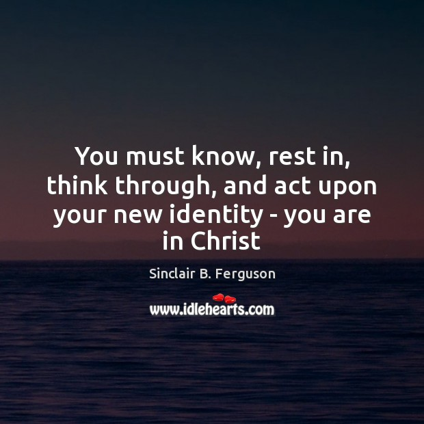 You must know, rest in, think through, and act upon your new identity – you are in Christ Sinclair B. Ferguson Picture Quote