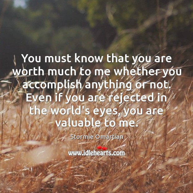 You must know that you are worth much to me whether you Stormie Omartian Picture Quote
