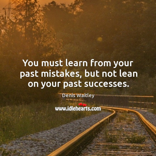 You must learn from your past mistakes, but not lean on your past successes. Image