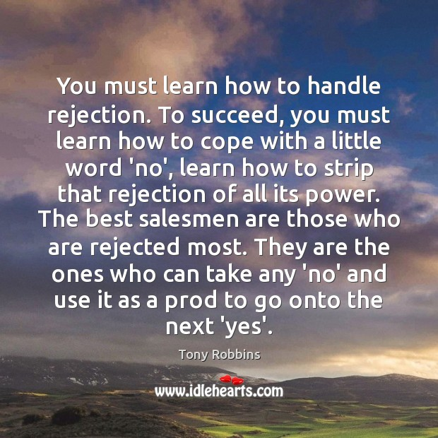 You must learn how to handle rejection. To succeed, you must learn Tony Robbins Picture Quote