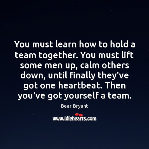 You must learn how to hold a team together. You must lift Bear Bryant Picture Quote