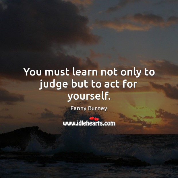 You must learn not only to judge but to act for yourself. Fanny Burney Picture Quote