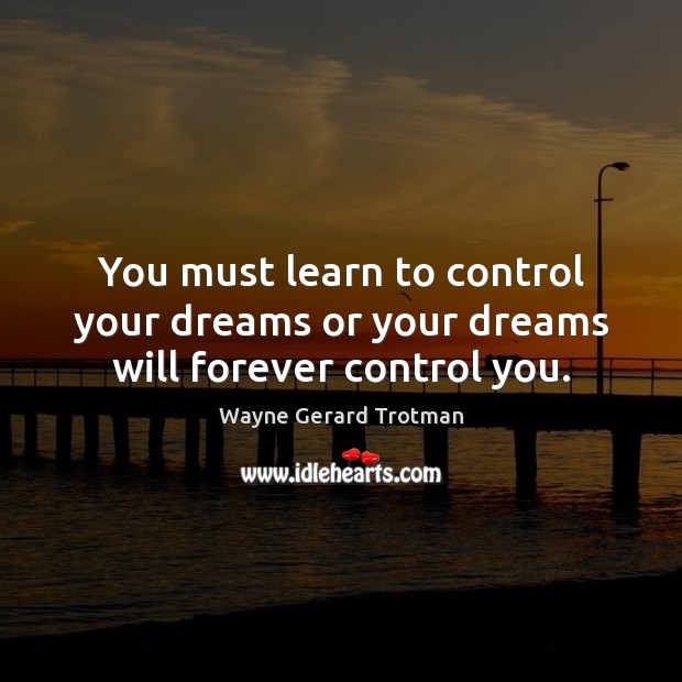 You must learn to control your dreams or your dreams will forever control you. Wayne Gerard Trotman Picture Quote