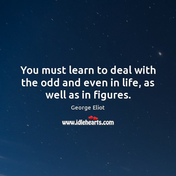 You must learn to deal with the odd and even in life, as well as in figures. George Eliot Picture Quote