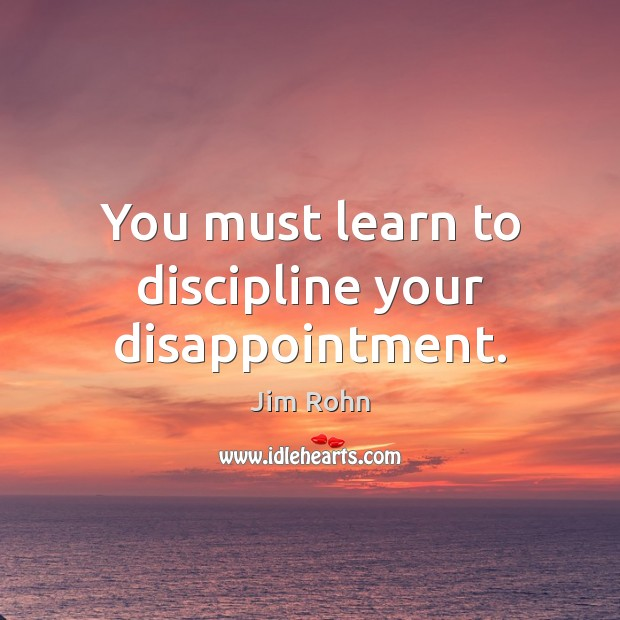 You must learn to discipline your disappointment. Image