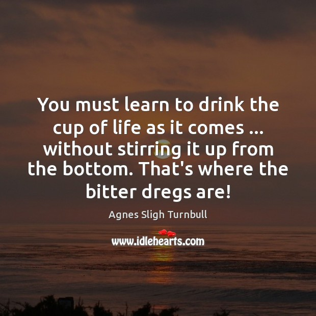 Image, You must learn to drink the cup of life as it comes …
