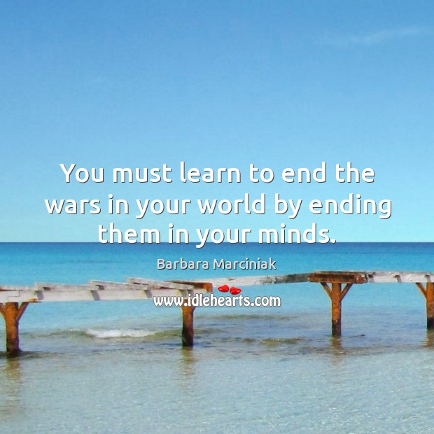 You must learn to end the wars in your world by ending them in your minds. Barbara Marciniak Picture Quote