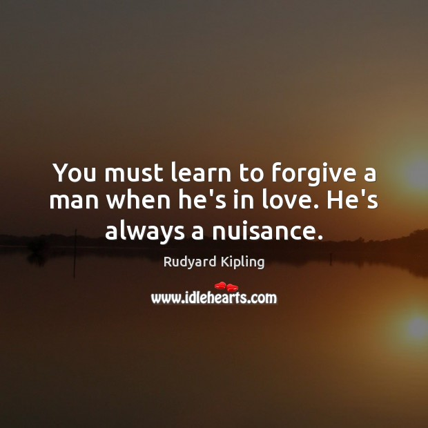 Image, You must learn to forgive a man when he's in love. He's always a nuisance.