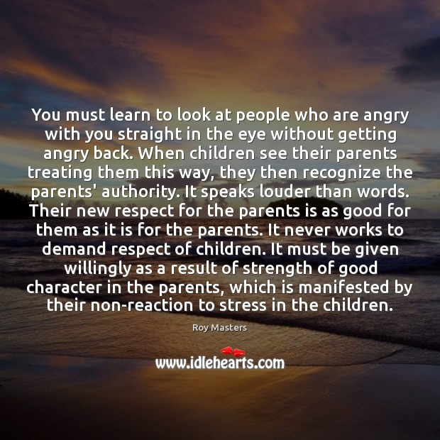 You must learn to look at people who are angry with you Image