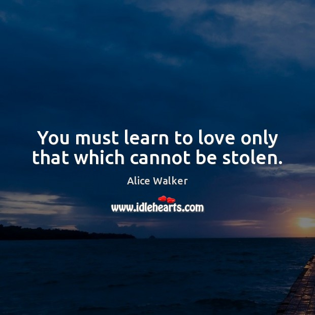 Image, You must learn to love only that which cannot be stolen.