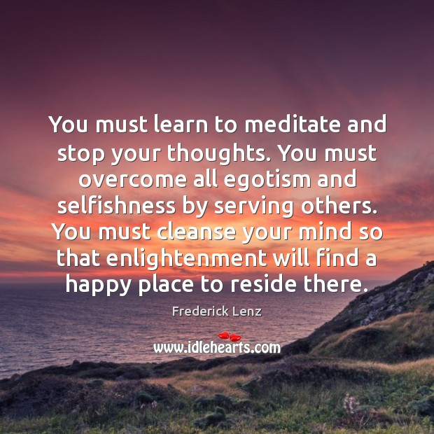 You must learn to meditate and stop your thoughts. You must overcome Image