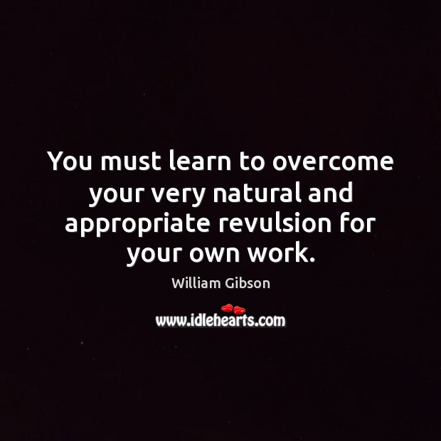 You must learn to overcome your very natural and appropriate revulsion for your own work. Image