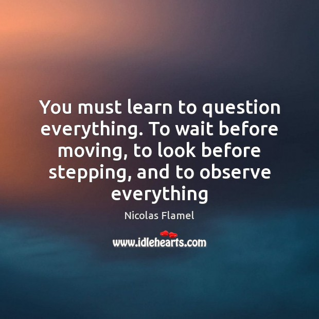 You must learn to question everything. To wait before moving, to look Image