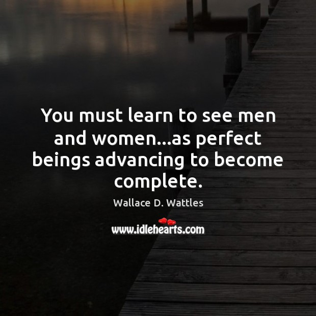 You must learn to see men and women…as perfect beings advancing to become complete. Image