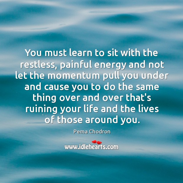 Image, You must learn to sit with the restless, painful energy and not